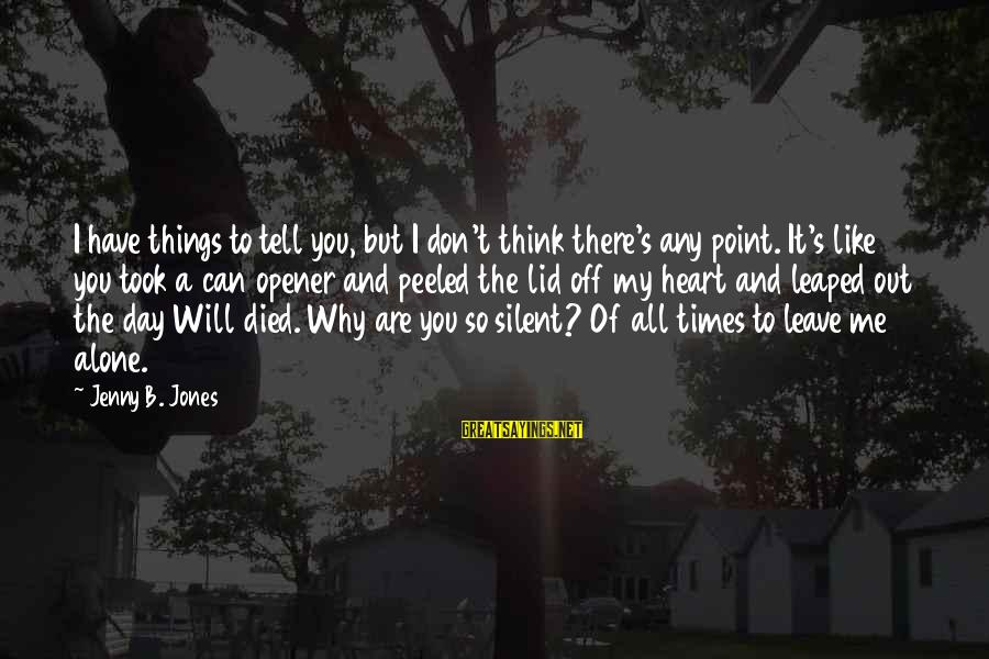Leave Things Alone Sayings By Jenny B. Jones: I have things to tell you, but I don't think there's any point. It's like