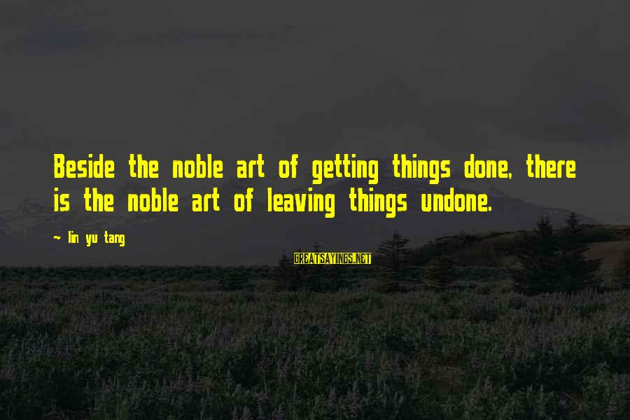 Leave Things Alone Sayings By Lin Yu Tang: Beside the noble art of getting things done, there is the noble art of leaving