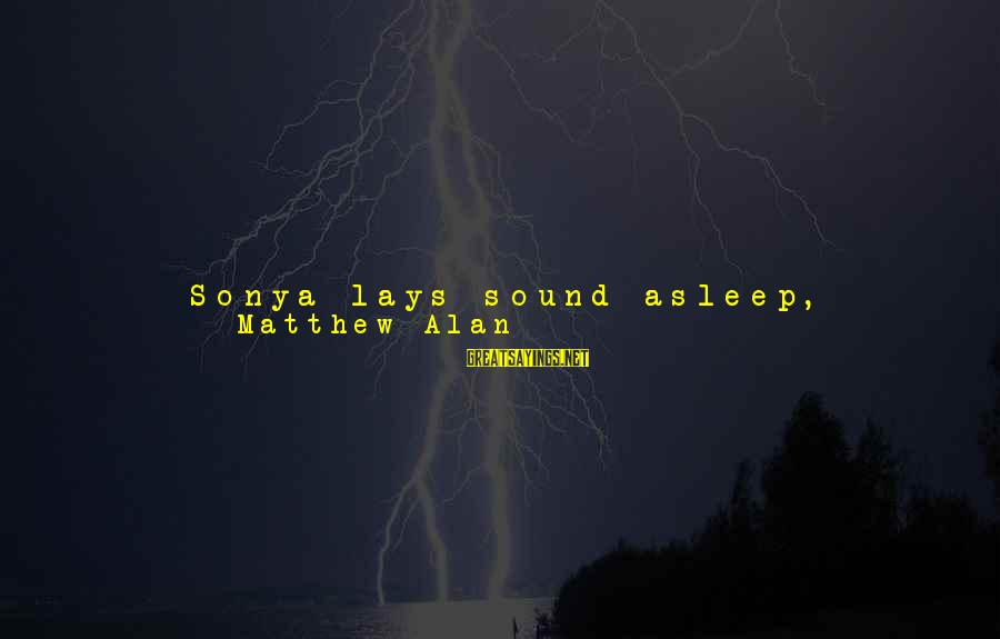 Leave Things Alone Sayings By Matthew Alan: Sonya lays sound asleep, breathing deeply. I brush a wisp of hair out of her