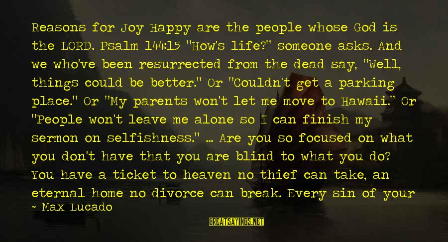"""Leave Things Alone Sayings By Max Lucado: Reasons for Joy Happy are the people whose God is the LORD. Psalm 144:15 """"How's"""