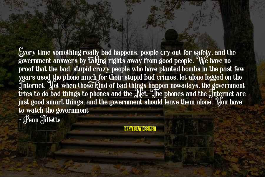 Leave Things Alone Sayings By Penn Jillette: Every time something really bad happens, people cry out for safety, and the government answers