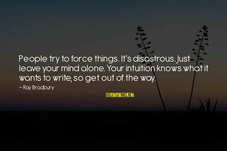 Leave Things Alone Sayings By Ray Bradbury: People try to force things. It's disastrous. Just leave your mind alone. Your intuition knows