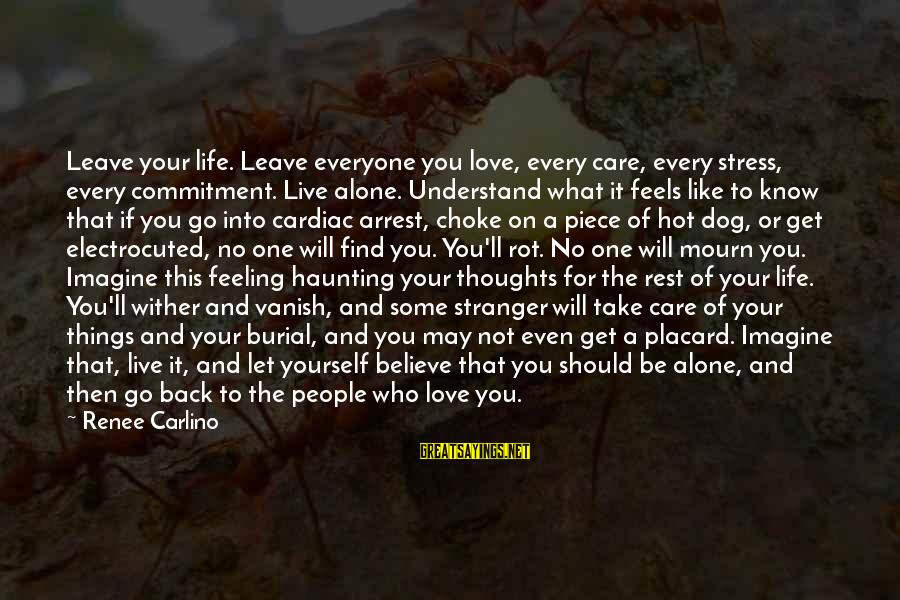 Leave Things Alone Sayings By Renee Carlino: Leave your life. Leave everyone you love, every care, every stress, every commitment. Live alone.