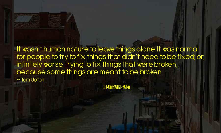 Leave Things Alone Sayings By Tom Upton: It wasn't human nature to leave things alone. It was normal for people to try