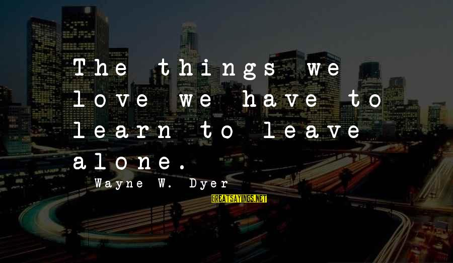 Leave Things Alone Sayings By Wayne W. Dyer: The things we love we have to learn to leave alone.