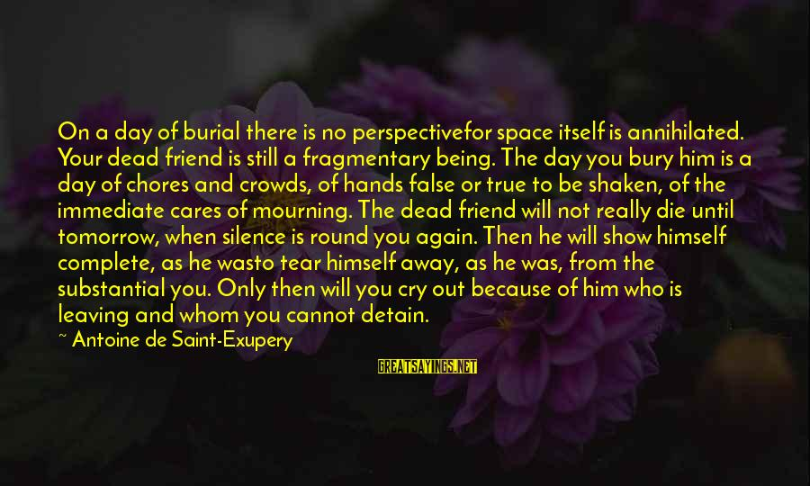 Leaving A Best Friend Sayings By Antoine De Saint-Exupery: On a day of burial there is no perspectivefor space itself is annihilated. Your dead