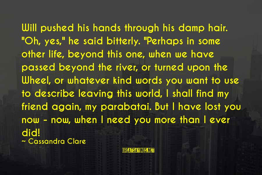 """Leaving A Best Friend Sayings By Cassandra Clare: Will pushed his hands through his damp hair. """"Oh, yes,"""" he said bitterly. """"Perhaps in"""