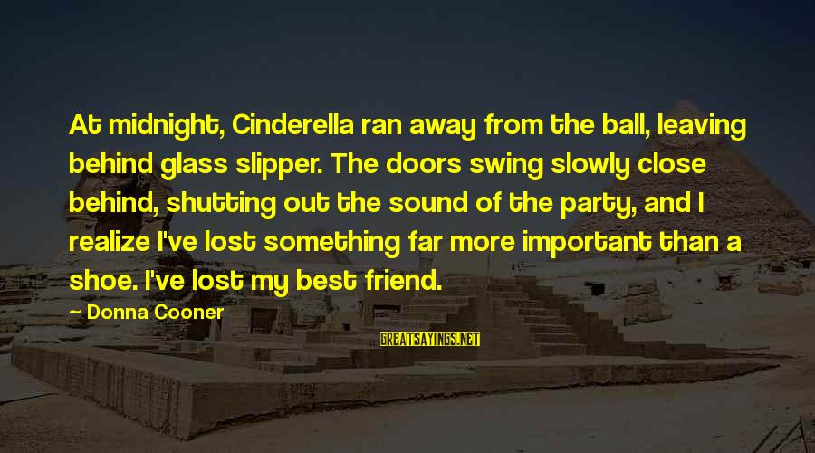Leaving A Best Friend Sayings By Donna Cooner: At midnight, Cinderella ran away from the ball, leaving behind glass slipper. The doors swing
