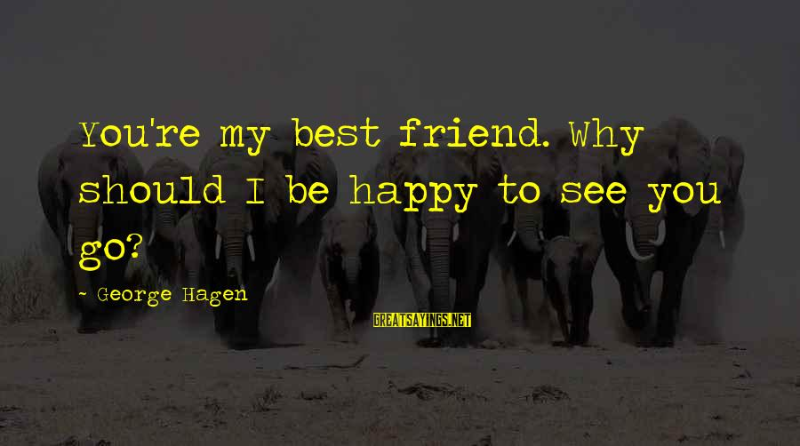 Leaving A Best Friend Sayings By George Hagen: You're my best friend. Why should I be happy to see you go?