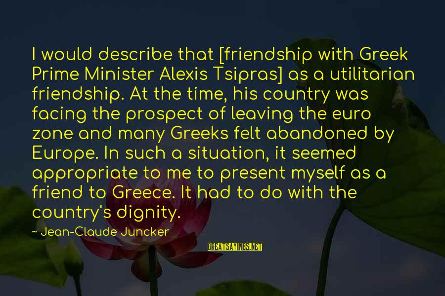 Leaving A Best Friend Sayings By Jean-Claude Juncker: I would describe that [friendship with Greek Prime Minister Alexis Tsipras] as a utilitarian friendship.