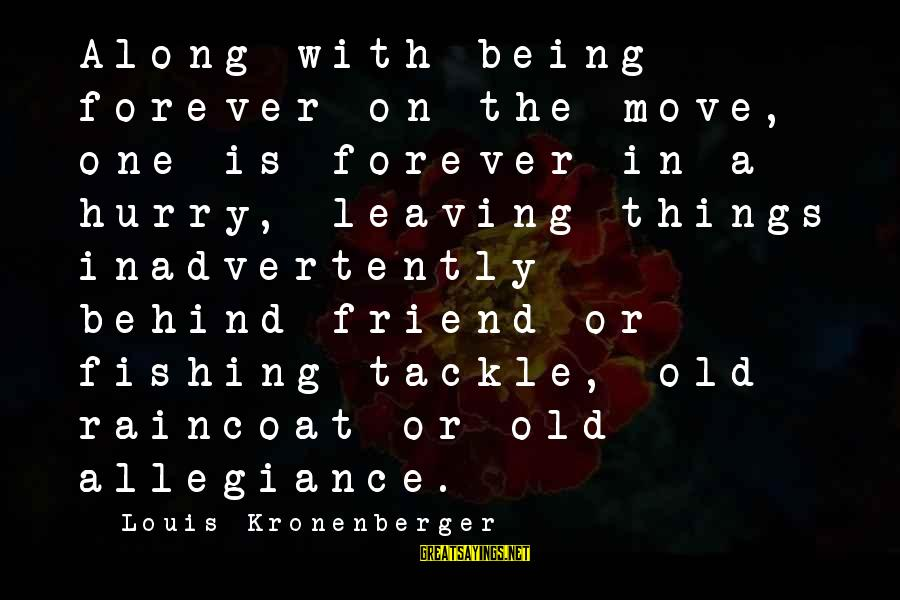 Leaving A Best Friend Sayings By Louis Kronenberger: Along with being forever on the move, one is forever in a hurry, leaving things