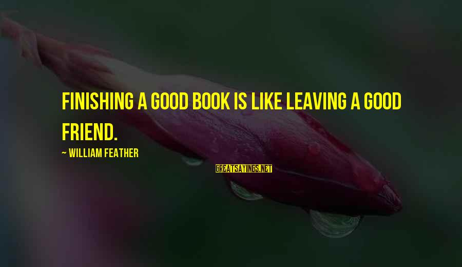 Leaving A Best Friend Sayings By William Feather: Finishing a good book is like leaving a good friend.