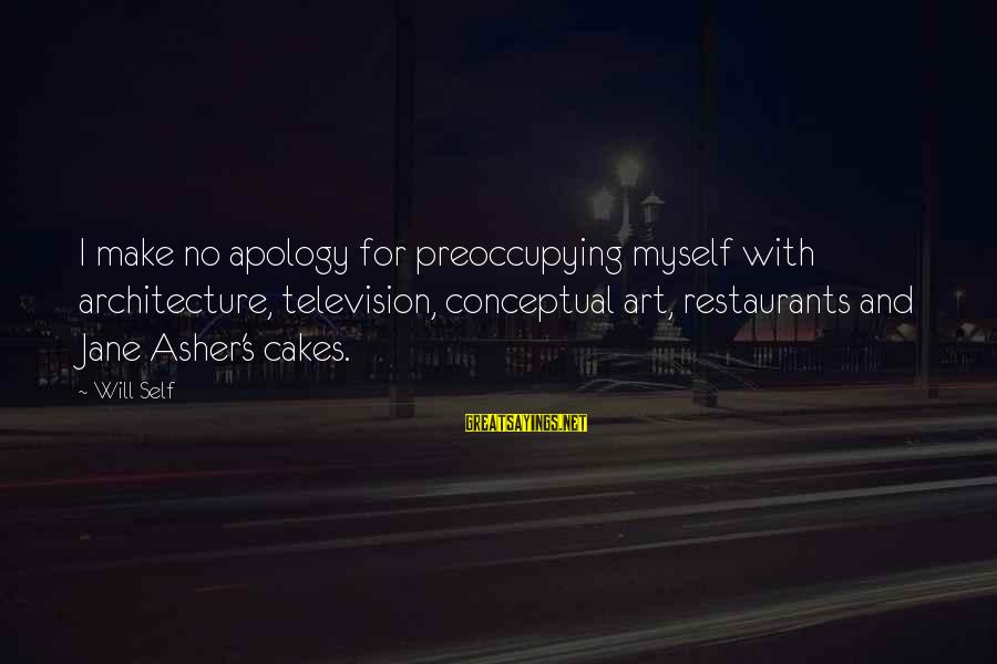 Leaving College Friends Sayings By Will Self: I make no apology for preoccupying myself with architecture, television, conceptual art, restaurants and Jane