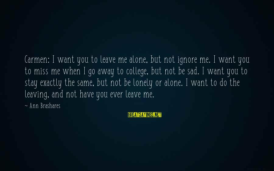 Leaving Me Alone Sayings By Ann Brashares: Carmen: I want you to leave me alone, but not ignore me. I want you