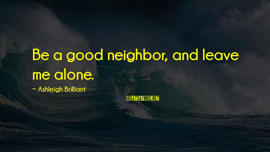 Leaving Me Alone Sayings By Ashleigh Brilliant: Be a good neighbor, and leave me alone.