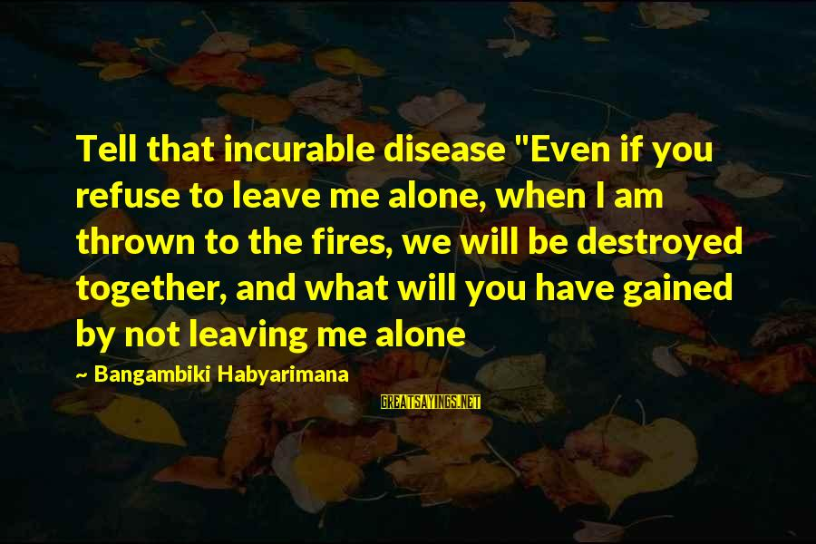 """Leaving Me Alone Sayings By Bangambiki Habyarimana: Tell that incurable disease """"Even if you refuse to leave me alone, when I am"""