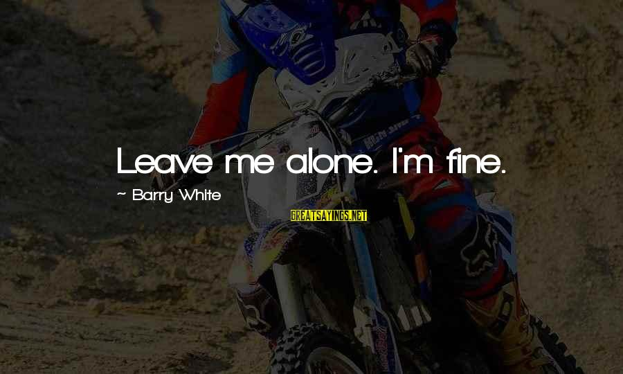 Leaving Me Alone Sayings By Barry White: Leave me alone. I'm fine.