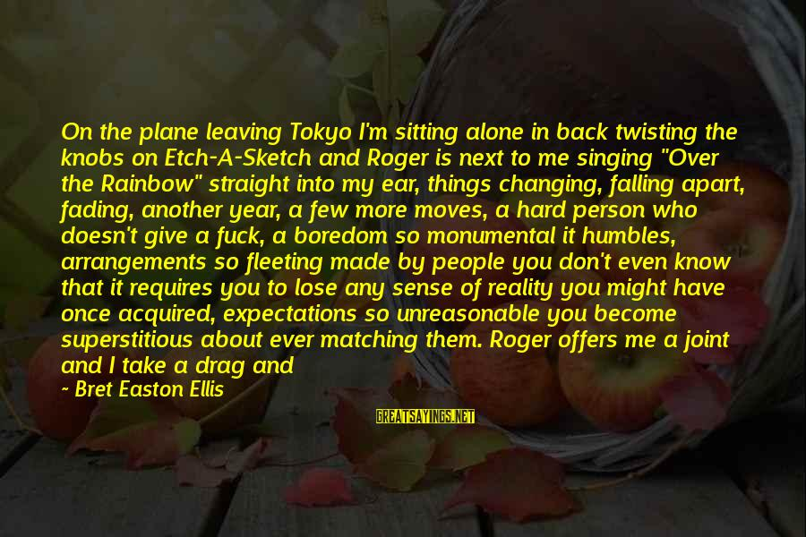 Leaving Me Alone Sayings By Bret Easton Ellis: On the plane leaving Tokyo I'm sitting alone in back twisting the knobs on Etch-A-Sketch