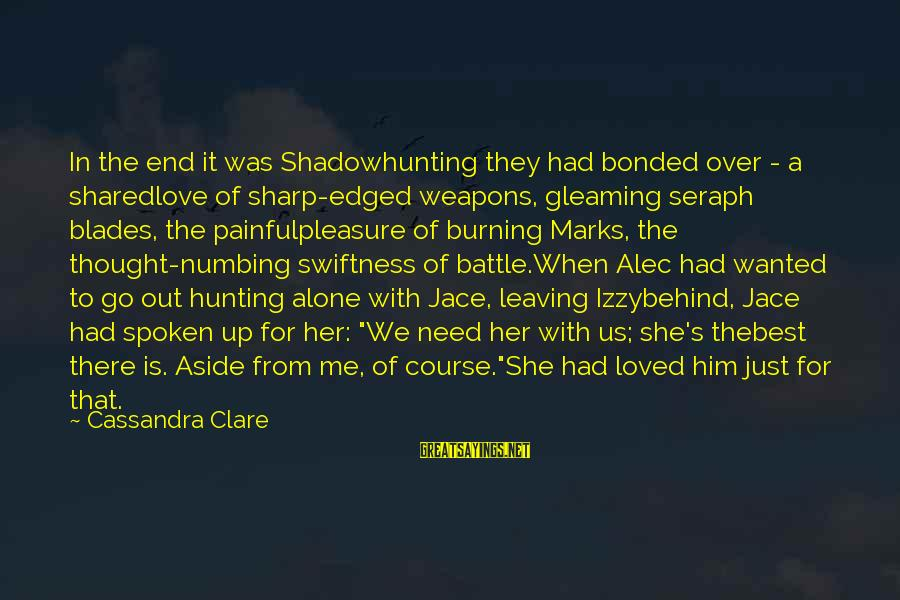 Leaving Me Alone Sayings By Cassandra Clare: In the end it was Shadowhunting they had bonded over - a sharedlove of sharp-edged