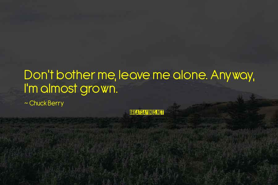 Leaving Me Alone Sayings By Chuck Berry: Don't bother me, leave me alone. Anyway, I'm almost grown.