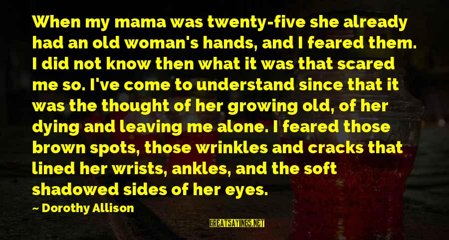 Leaving Me Alone Sayings By Dorothy Allison: When my mama was twenty-five she already had an old woman's hands, and I feared