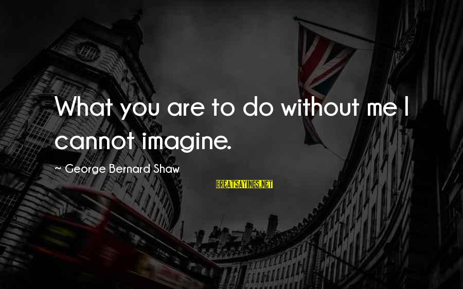 Leaving Me Alone Sayings By George Bernard Shaw: What you are to do without me I cannot imagine.