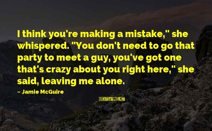 """Leaving Me Alone Sayings By Jamie McGuire: I think you're making a mistake,"""" she whispered. """"You don't need to go that party"""