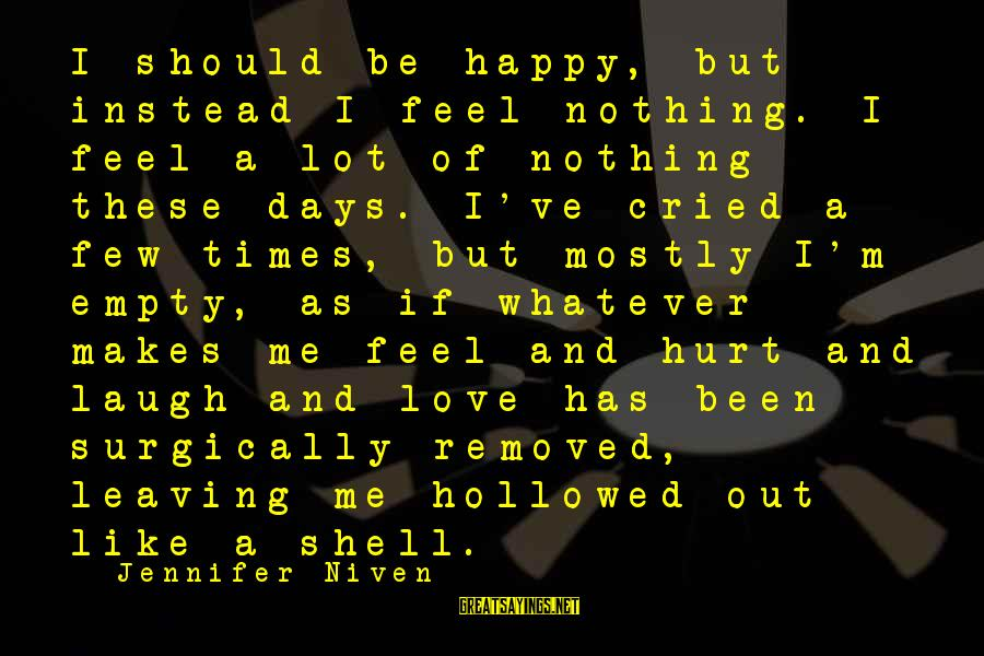 Leaving Me Alone Sayings By Jennifer Niven: I should be happy, but instead I feel nothing. I feel a lot of nothing