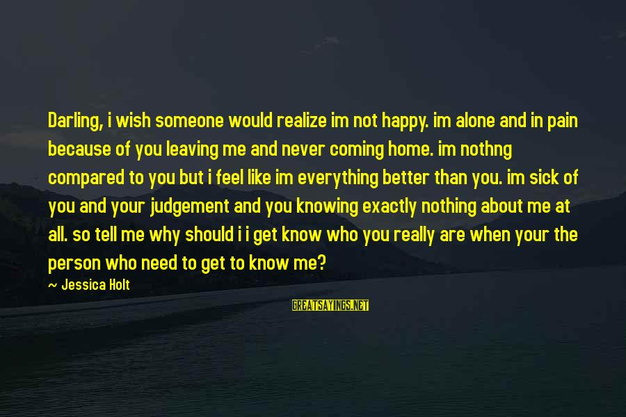 Leaving Me Alone Sayings By Jessica Holt: Darling, i wish someone would realize im not happy. im alone and in pain because