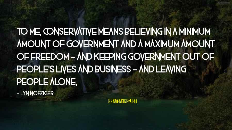 Leaving Me Alone Sayings By Lyn Nofziger: To me, conservative means believing in a minimum amount of government and a maximum amount