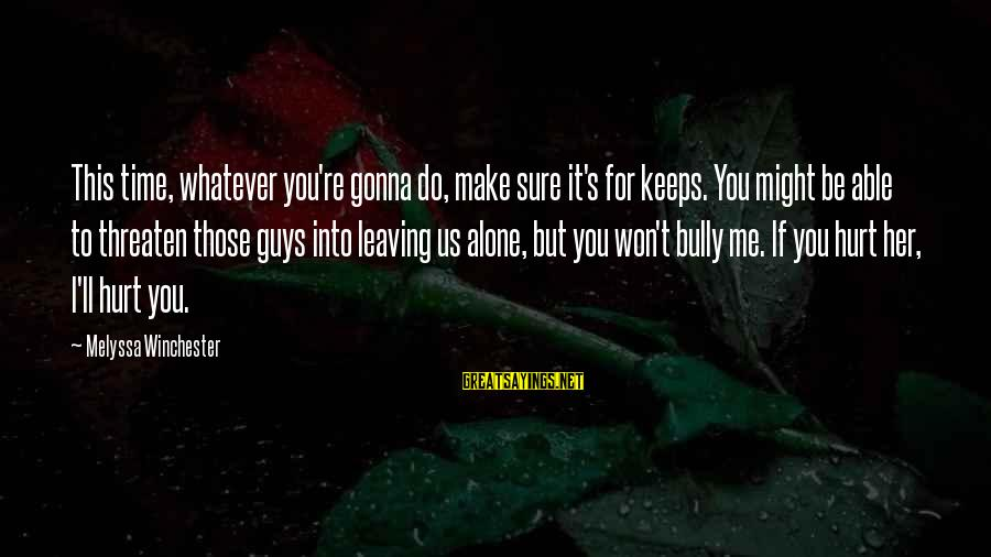 Leaving Me Alone Sayings By Melyssa Winchester: This time, whatever you're gonna do, make sure it's for keeps. You might be able