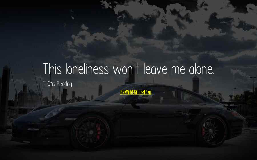 Leaving Me Alone Sayings By Otis Redding: This loneliness won't leave me alone.