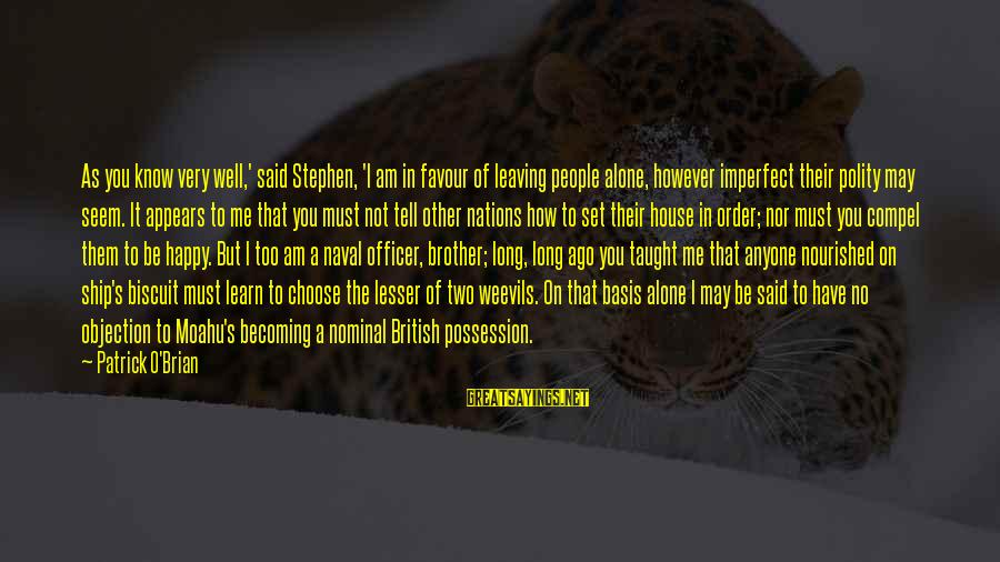 Leaving Me Alone Sayings By Patrick O'Brian: As you know very well,' said Stephen, 'I am in favour of leaving people alone,