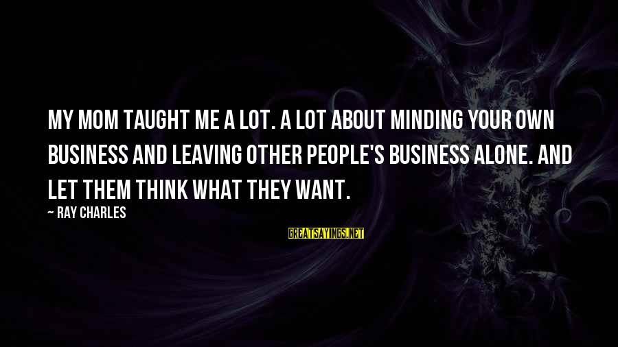 Leaving Me Alone Sayings By Ray Charles: My mom taught me a lot. A lot about minding your own business and leaving