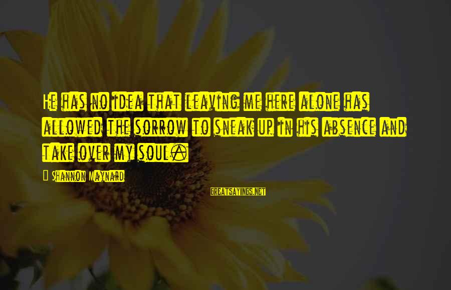 Leaving Me Alone Sayings By Shannon Maynard: He has no idea that leaving me here alone has allowed the sorrow to sneak