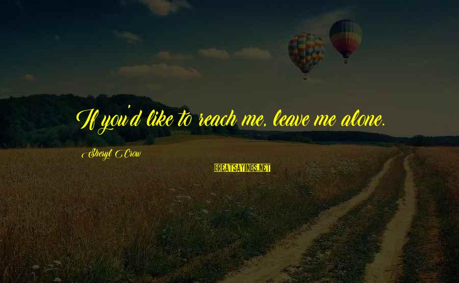 Leaving Me Alone Sayings By Sheryl Crow: If you'd like to reach me, leave me alone.