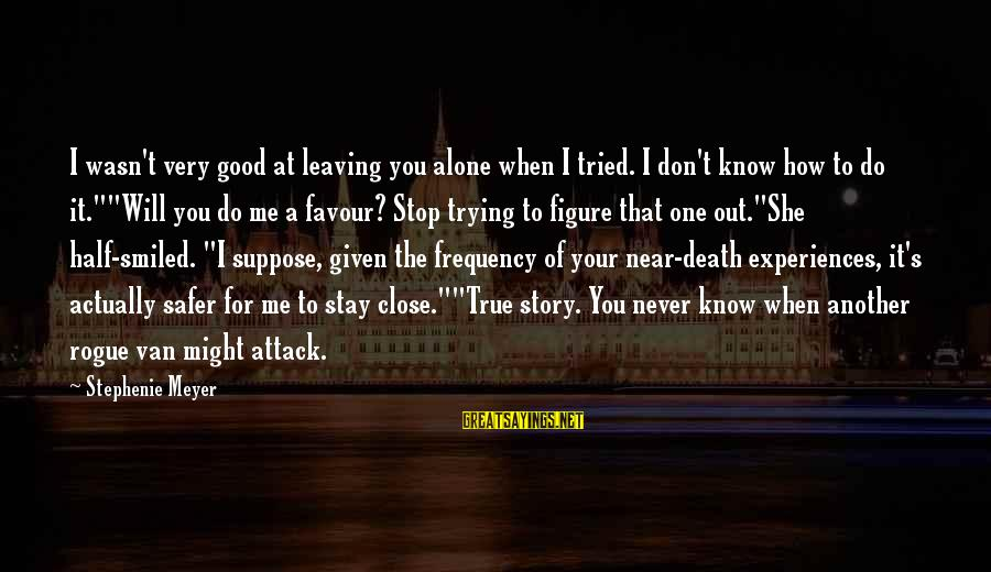 Leaving Me Alone Sayings By Stephenie Meyer: I wasn't very good at leaving you alone when I tried. I don't know how