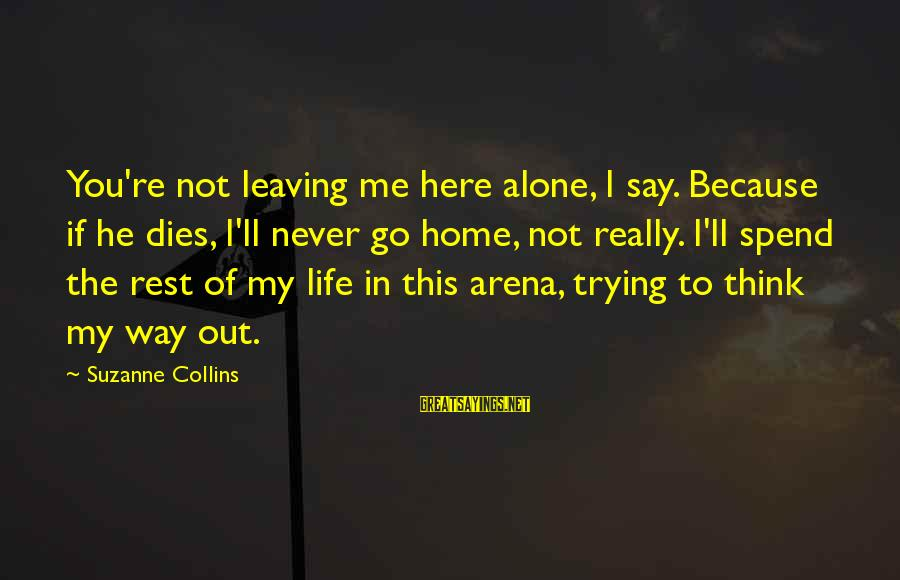 Leaving Me Alone Sayings By Suzanne Collins: You're not leaving me here alone, I say. Because if he dies, I'll never go
