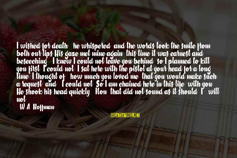 """Leaving Me Alone Sayings By W.A. Hoffman: I wished for death,"""" he whispered, and the words took the smile from both our"""