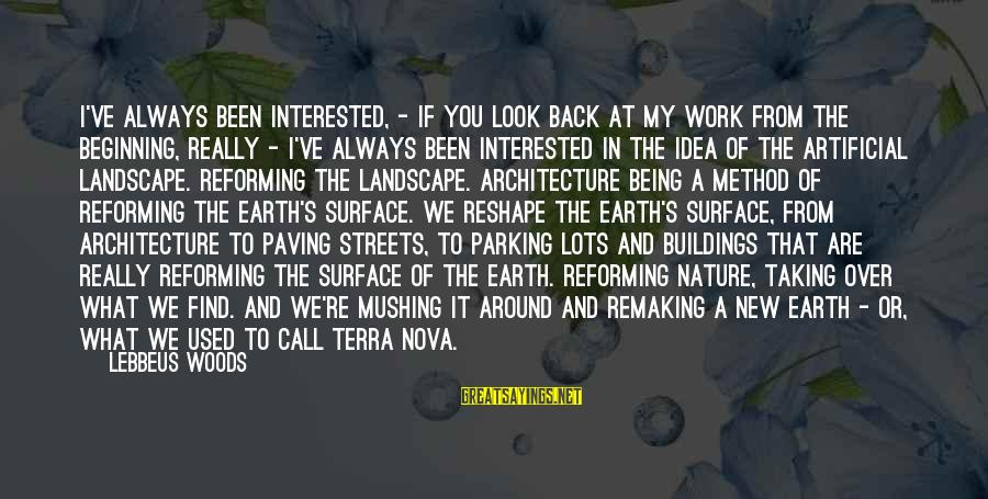 Lebbeus Woods Sayings By Lebbeus Woods: I've always been interested, - if you look back at my work from the beginning,