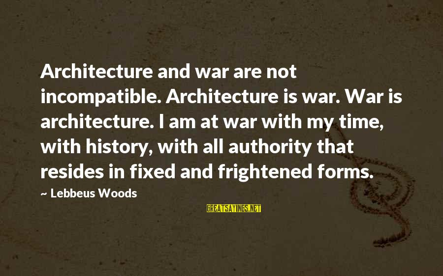Lebbeus Woods Sayings By Lebbeus Woods: Architecture and war are not incompatible. Architecture is war. War is architecture. I am at