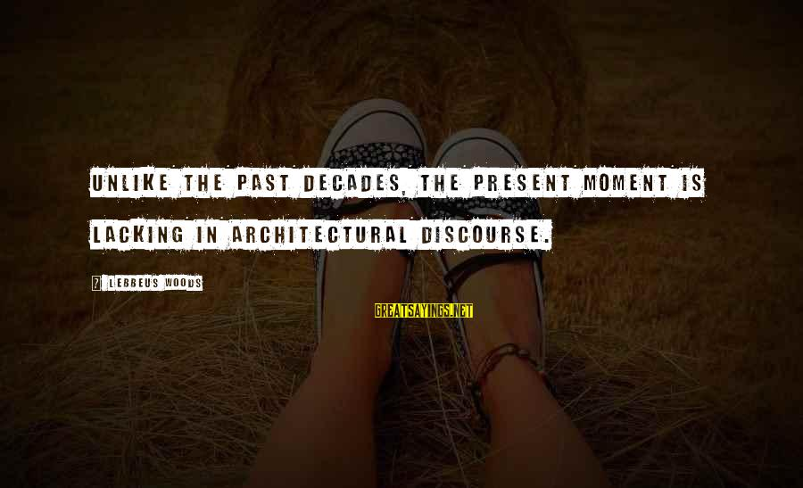 Lebbeus Woods Sayings By Lebbeus Woods: Unlike the past decades, the present moment is lacking in architectural discourse.