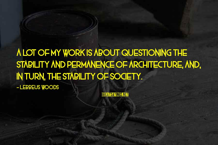 Lebbeus Woods Sayings By Lebbeus Woods: A lot of my work is about questioning the stability and permanence of architecture, and,