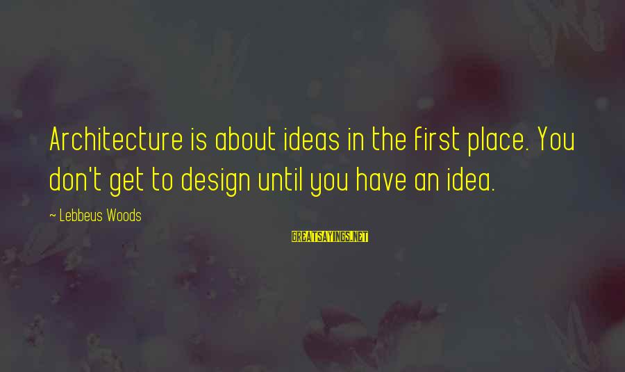 Lebbeus Woods Sayings By Lebbeus Woods: Architecture is about ideas in the first place. You don't get to design until you