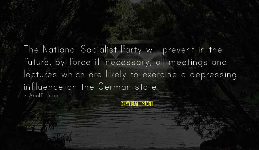 Lectures Sayings By Adolf Hitler: The National Socialist Party will prevent in the future, by force if necessary, all meetings