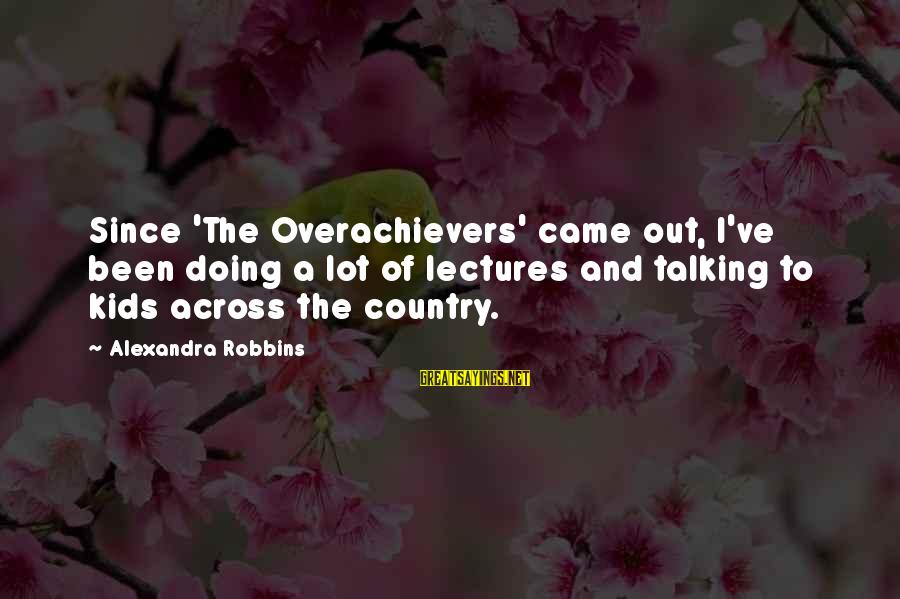 Lectures Sayings By Alexandra Robbins: Since 'The Overachievers' came out, I've been doing a lot of lectures and talking to
