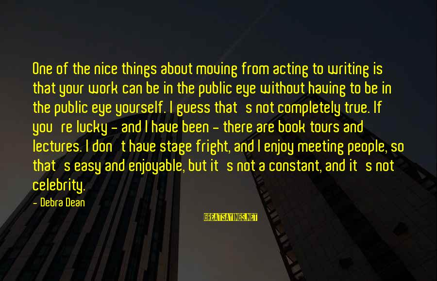 Lectures Sayings By Debra Dean: One of the nice things about moving from acting to writing is that your work