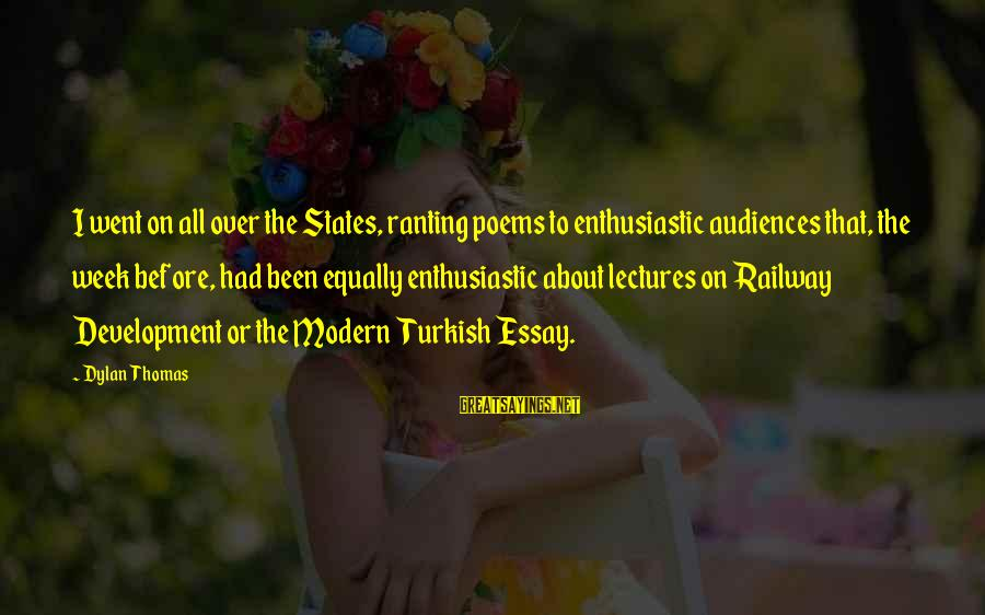 Lectures Sayings By Dylan Thomas: I went on all over the States, ranting poems to enthusiastic audiences that, the week