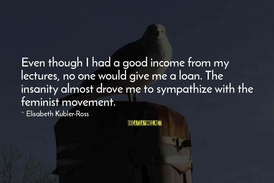 Lectures Sayings By Elisabeth Kubler-Ross: Even though I had a good income from my lectures, no one would give me