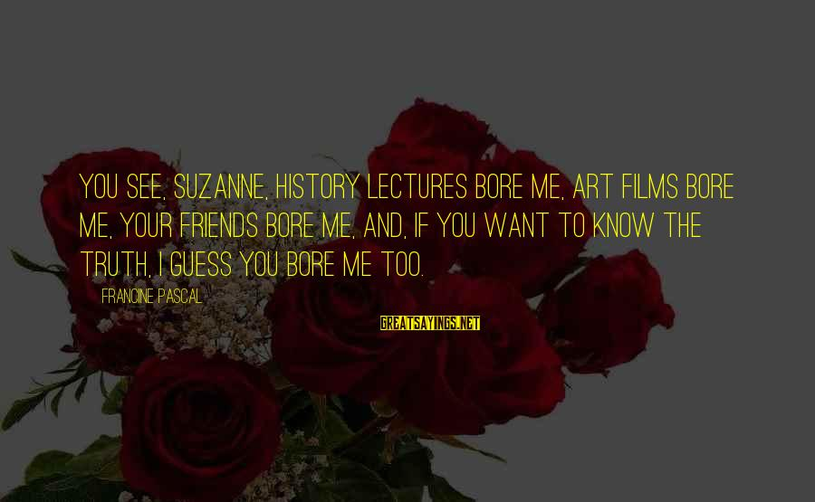 Lectures Sayings By Francine Pascal: You see, Suzanne, history lectures bore me, art films bore me, your friends bore me,